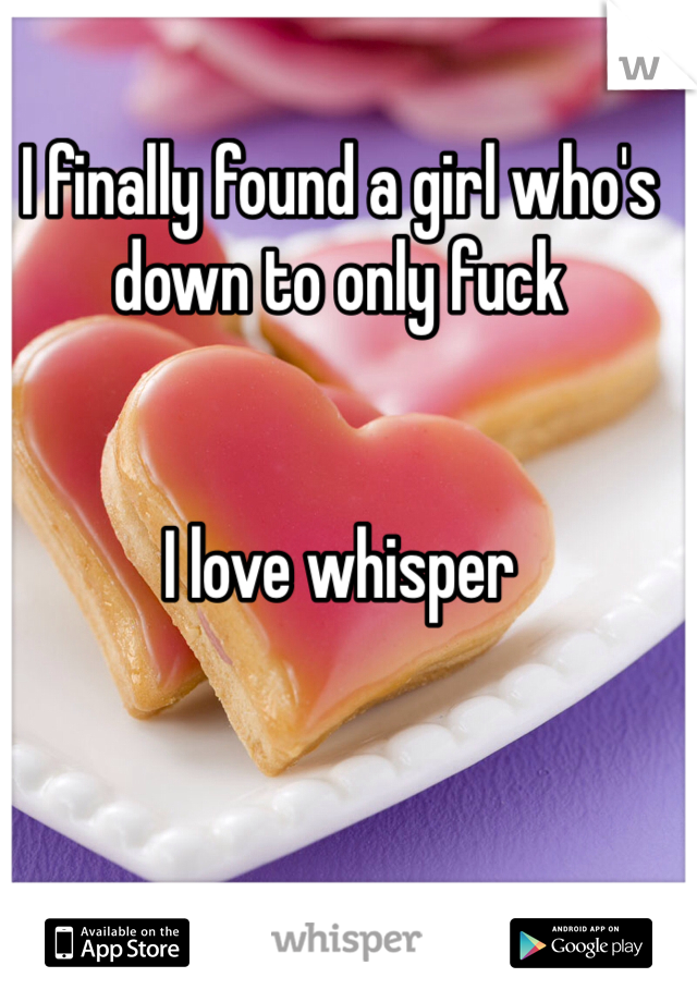 I finally found a girl who's down to only fuck    I love whisper