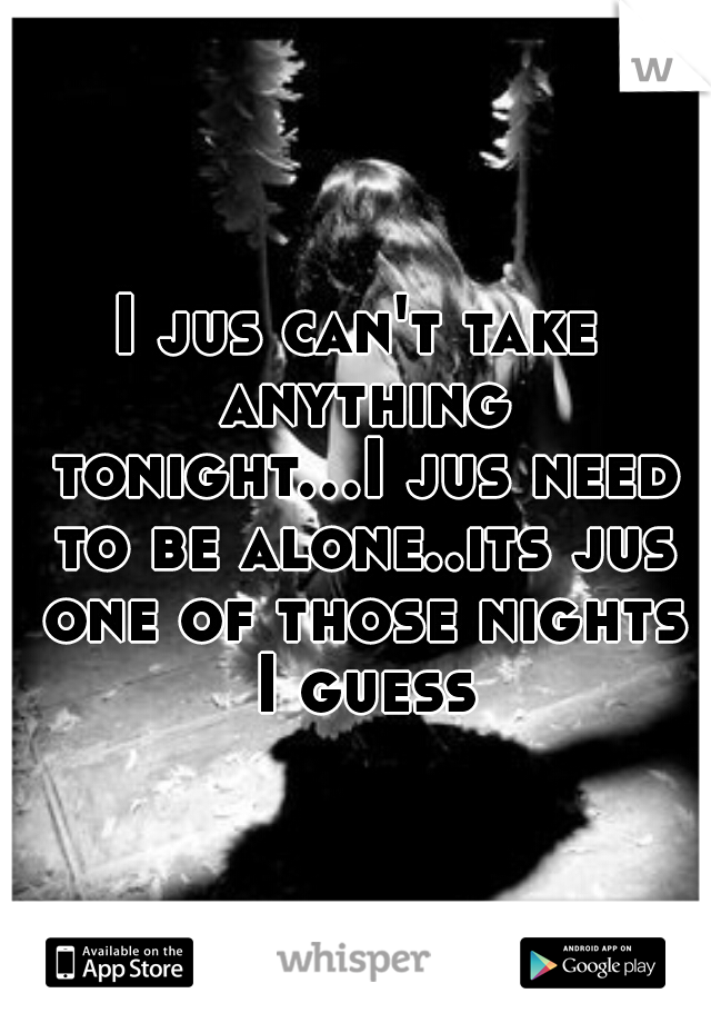 I jus can't take anything tonight...I jus need to be alone..its jus one of those nights I guess