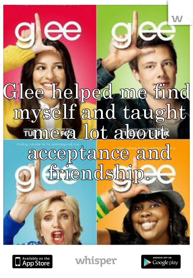 Glee helped me find myself and taught me a lot about acceptance and friendship.
