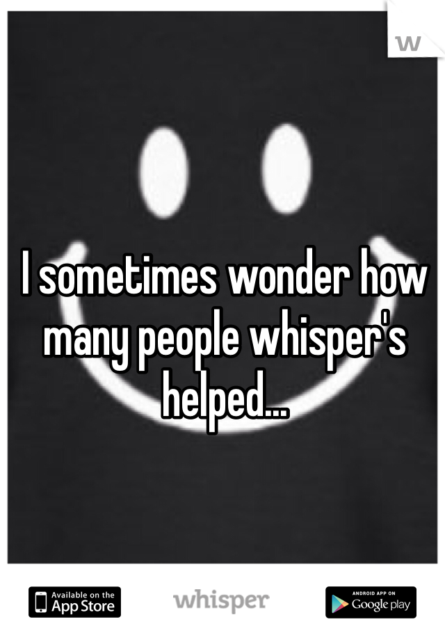 I sometimes wonder how many people whisper's helped...