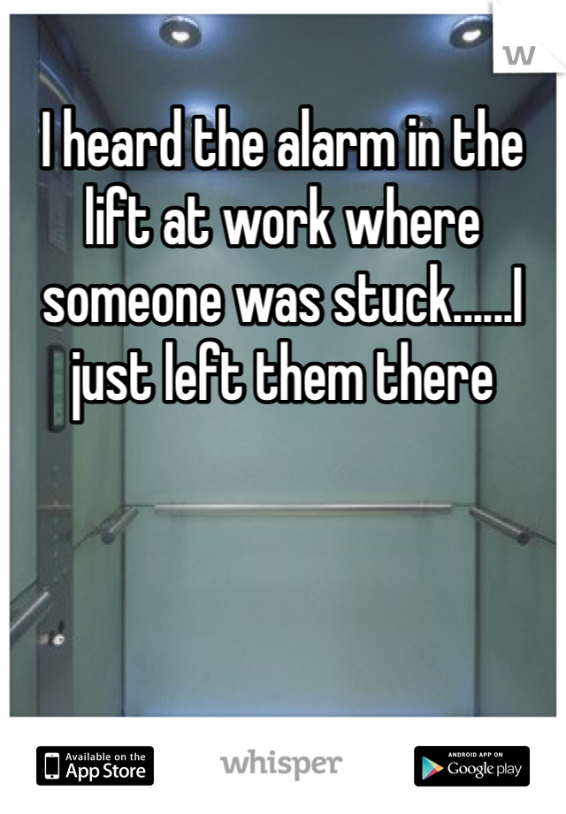 I heard the alarm in the lift at work where someone was stuck......I just left them there