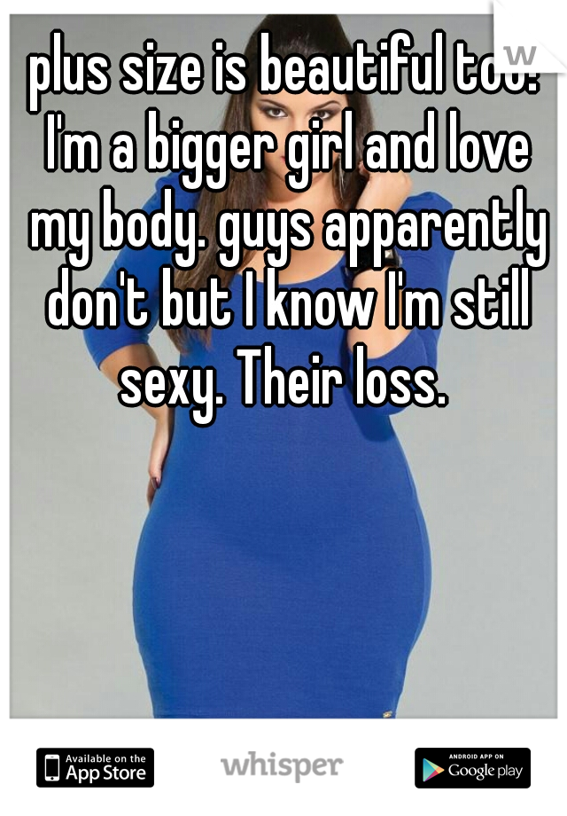 plus size is beautiful too! I'm a bigger girl and love my body. guys apparently don't but I know I'm still sexy. Their loss.