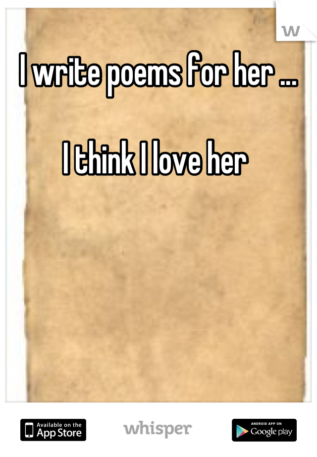 I write poems for her ...  I think I love her