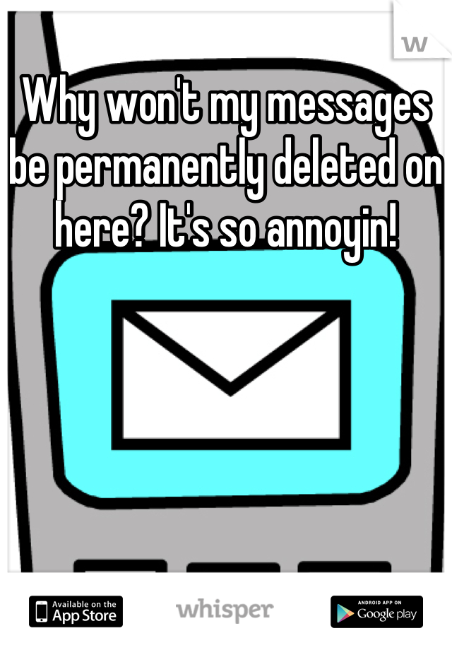 Why won't my messages be permanently deleted on here? It's so annoyin!