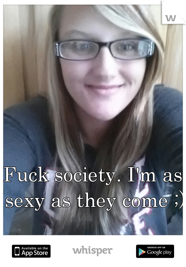 Fuck society. I'm as sexy as they come ;)
