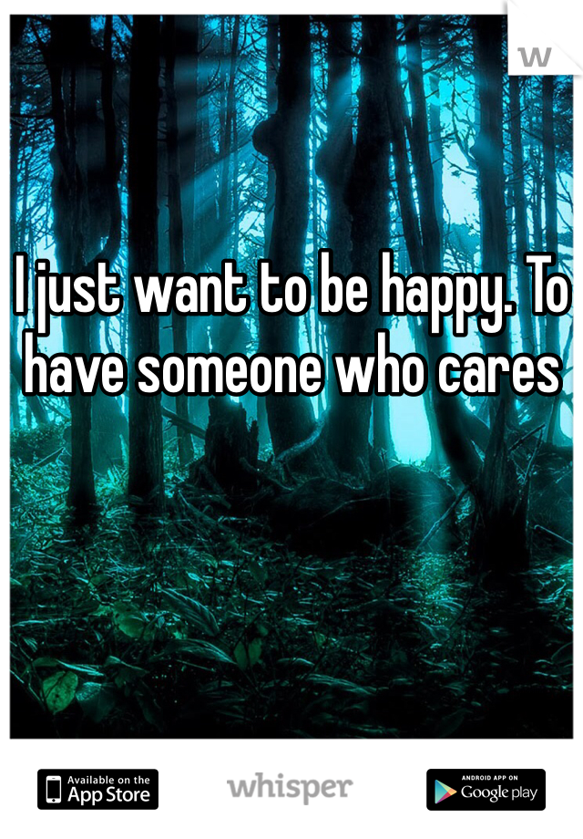 I just want to be happy. To have someone who cares