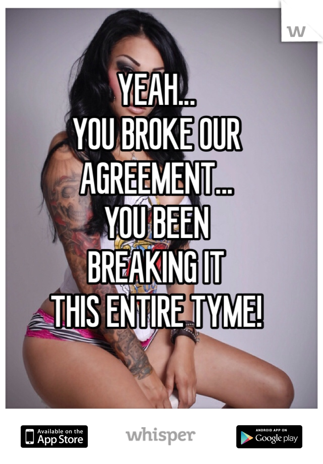 YEAH... YOU BROKE OUR AGREEMENT... YOU BEEN BREAKING IT THIS ENTIRE TYME!