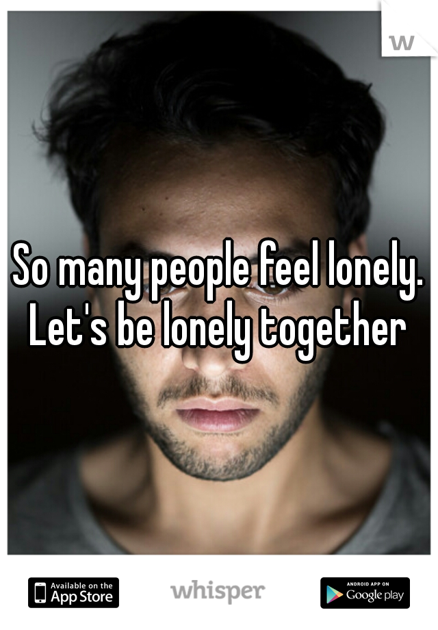 So many people feel lonely. Let's be lonely together