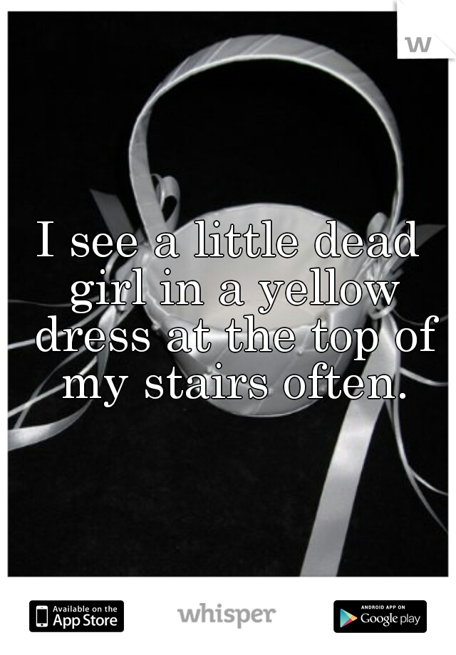 I see a little dead girl in a yellow dress at the top of my stairs often.