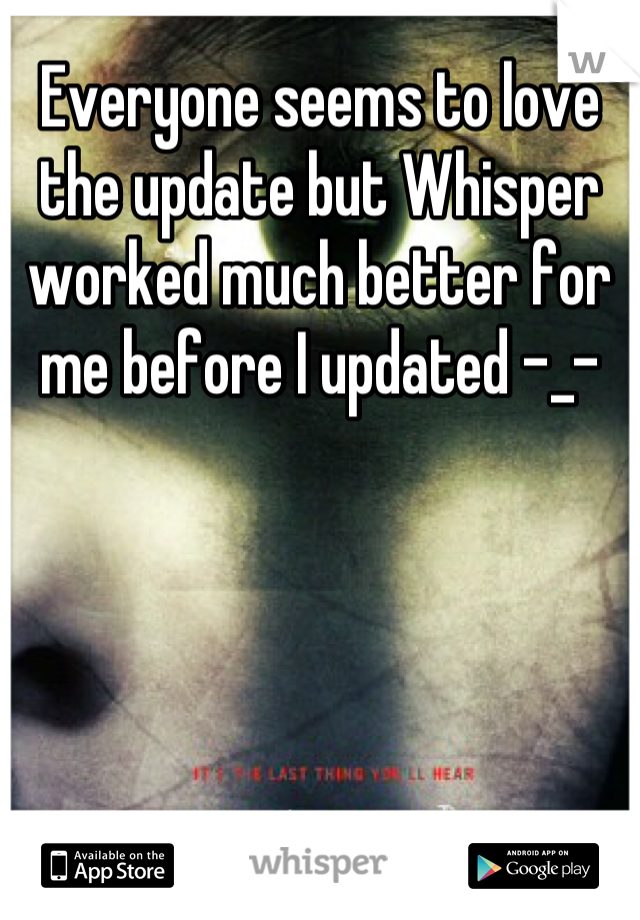 Everyone seems to love the update but Whisper worked much better for me before I updated -_-