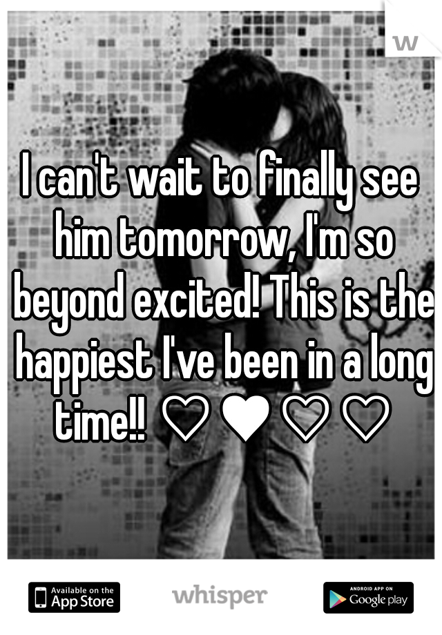 I can't wait to finally see him tomorrow, I'm so beyond excited! This is the happiest I've been in a long time!! ♡♥♡♡