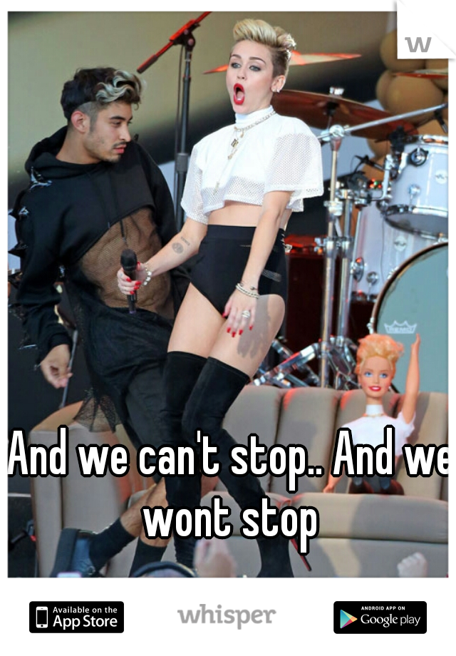 And we can't stop.. And we wont stop