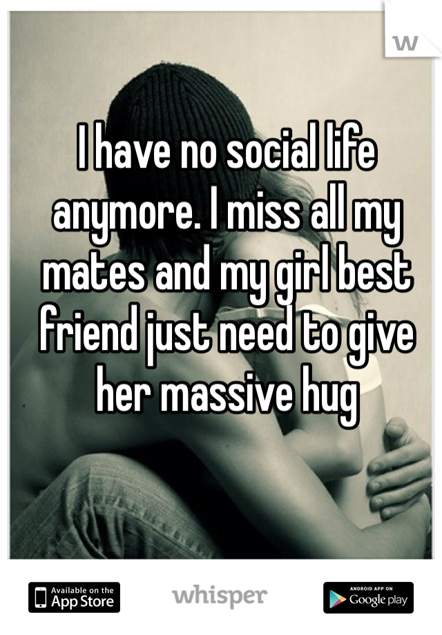 I have no social life anymore. I miss all my mates and my girl best friend just need to give her massive hug