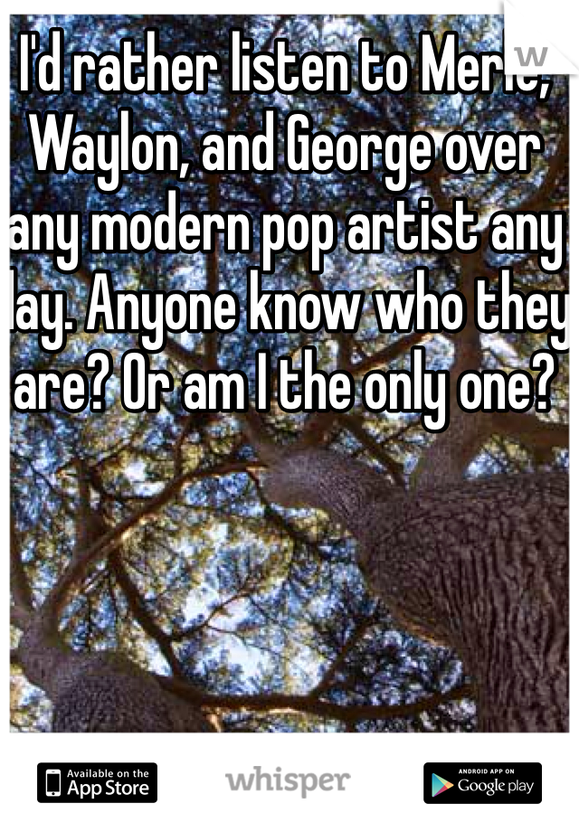 I'd rather listen to Merle, Waylon, and George over any modern pop artist any day. Anyone know who they are? Or am I the only one?