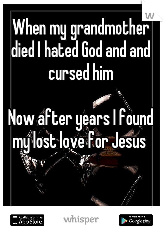 When my grandmother died I hated God and and cursed him   Now after years I found my lost love for Jesus