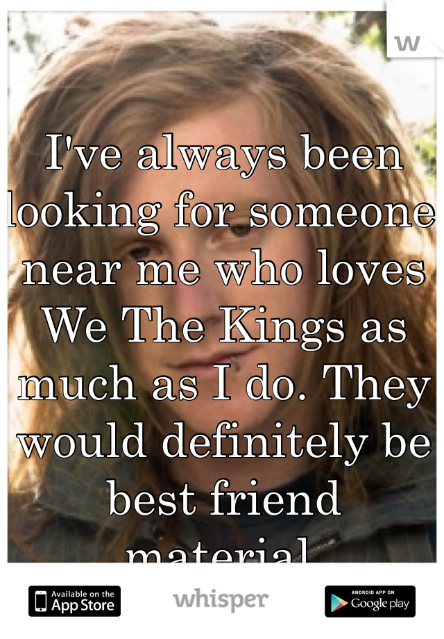 I've always been looking for someone near me who loves We The Kings as much as I do. They would definitely be best friend material.
