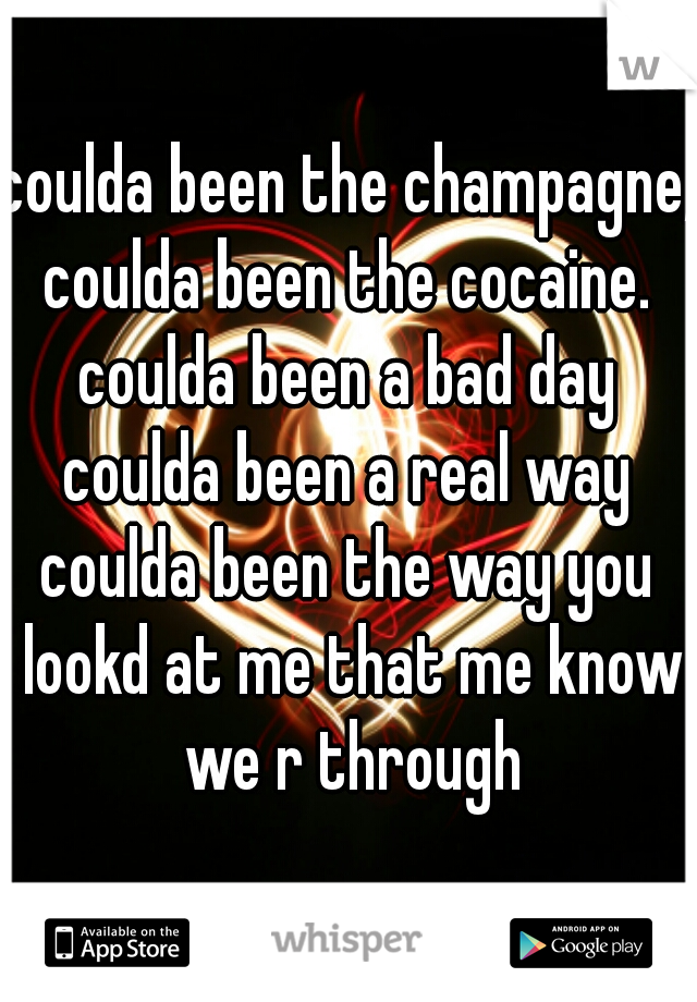 coulda been the champagne,  coulda been the cocaine. coulda been a bad day coulda been a real way coulda been the way you lookd at me that me know we r through