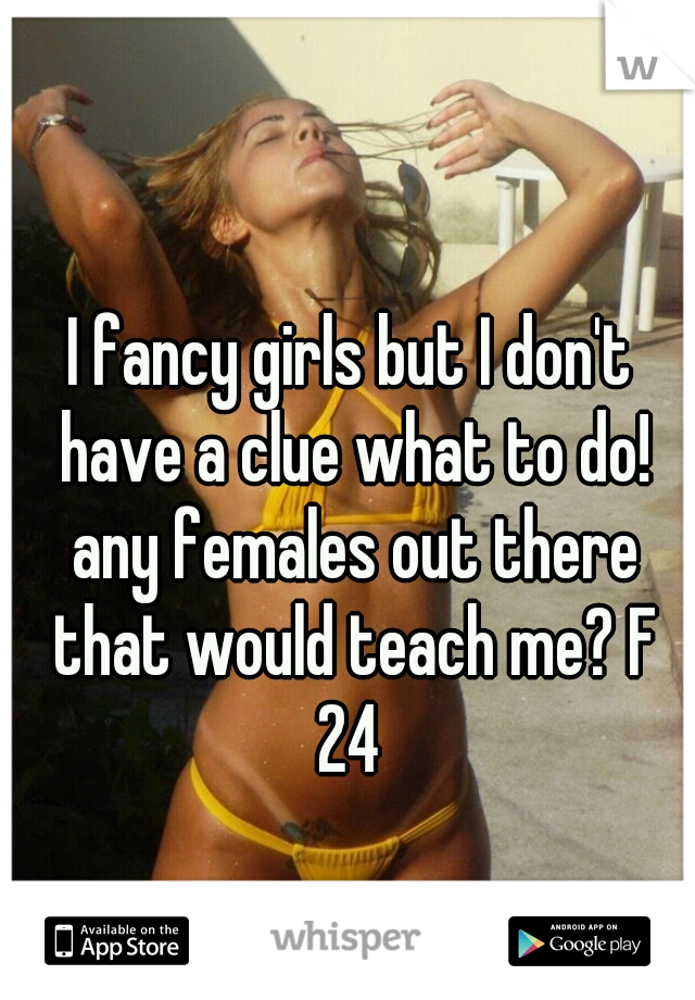 I fancy girls but I don't have a clue what to do! any females out there that would teach me? F 24