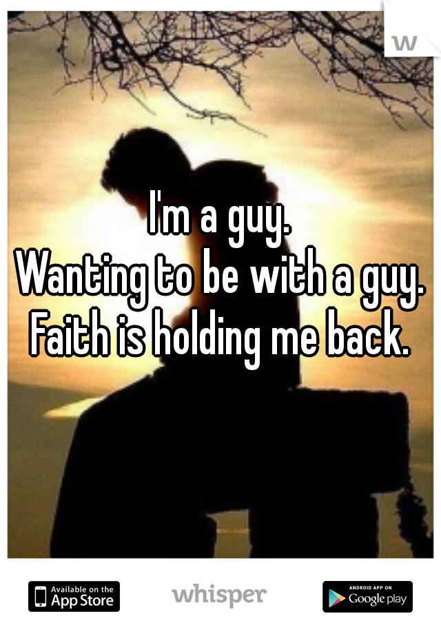 I'm a guy.  Wanting to be with a guy.   Faith is holding me back.