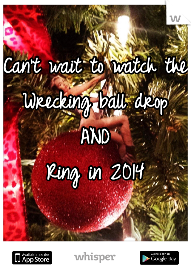 Can't wait to watch the Wrecking ball drop  AND  Ring in 2014