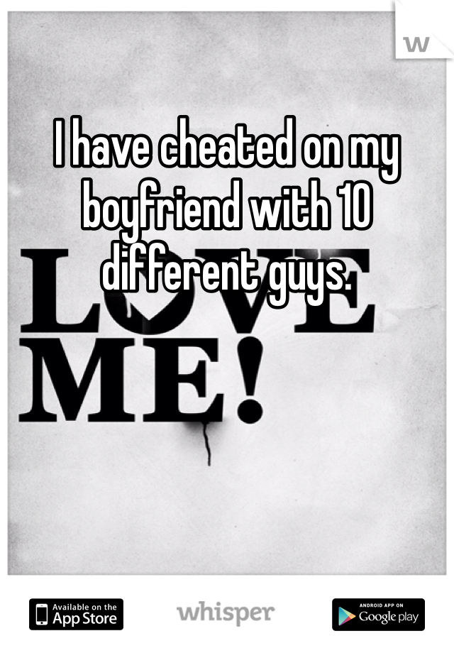 I have cheated on my boyfriend with 10 different guys.