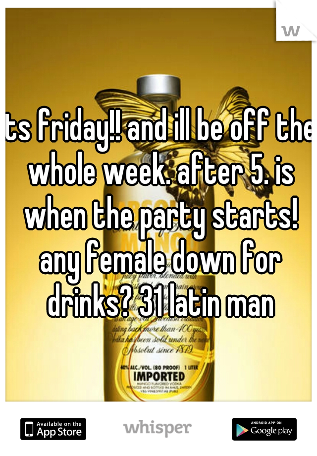 its friday!! and ill be off the whole week. after 5. is when the party starts! any female down for drinks? 31 latin man