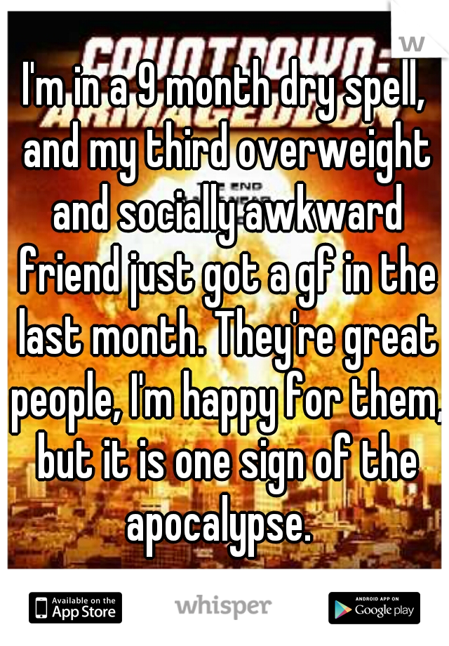 I'm in a 9 month dry spell, and my third overweight and socially awkward friend just got a gf in the last month. They're great people, I'm happy for them, but it is one sign of the apocalypse.