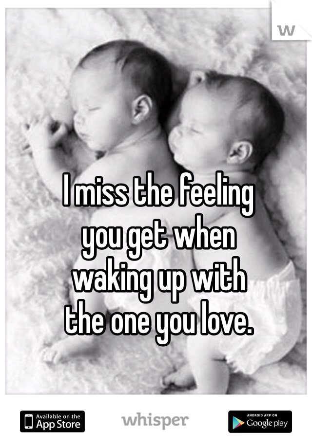 I miss the feeling  you get when  waking up with  the one you love.