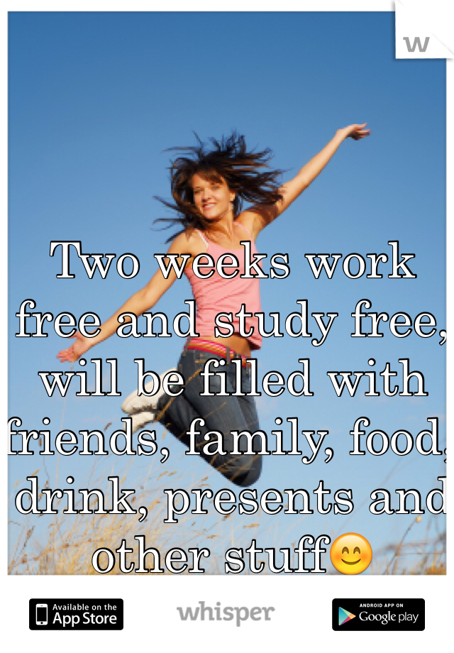 Two weeks work free and study free, will be filled with friends, family, food, drink, presents and other stuff😊