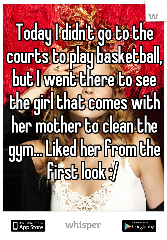 Today I didn't go to the courts to play basketball, but I went there to see the girl that comes with her mother to clean the gym... Liked her from the first look :/