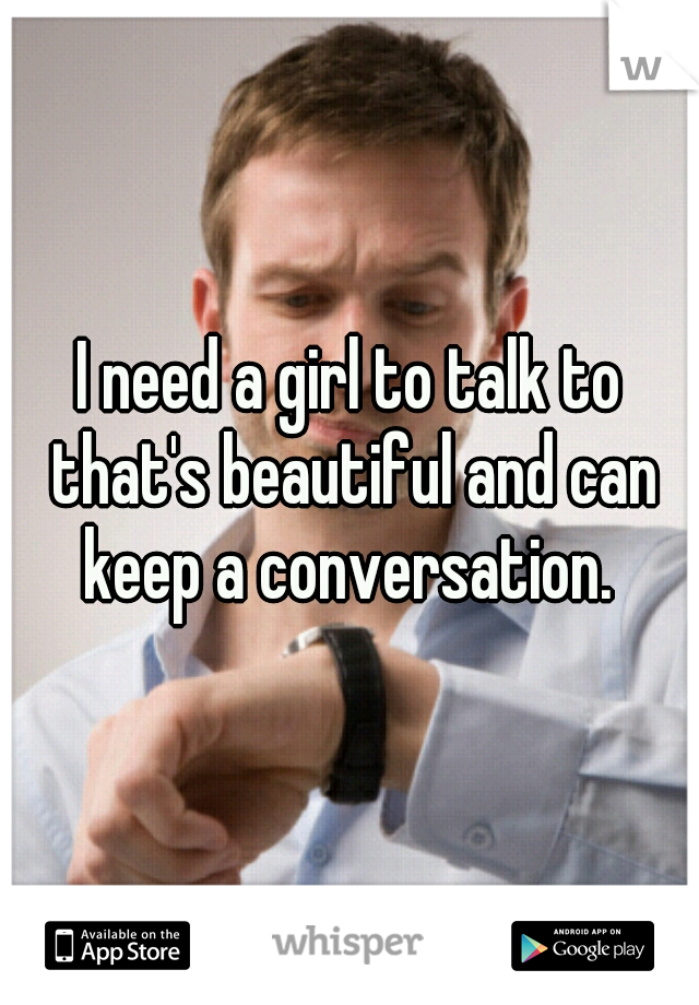 I need a girl to talk to that's beautiful and can keep a conversation.