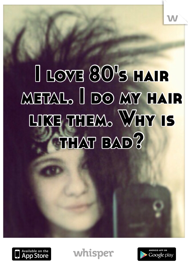 I love 80's hair metal. I do my hair like them. Why is that bad?