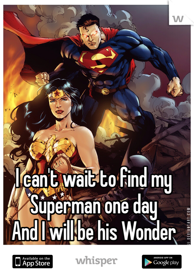 I can't wait to find my Superman one day And I will be his Wonder Woman