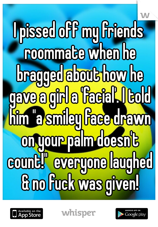 "I pissed off my friends roommate when he bragged about how he gave a girl a 'facial'. I told him ""a smiley face drawn on your palm doesn't count!""  everyone laughed & no fuck was given!"