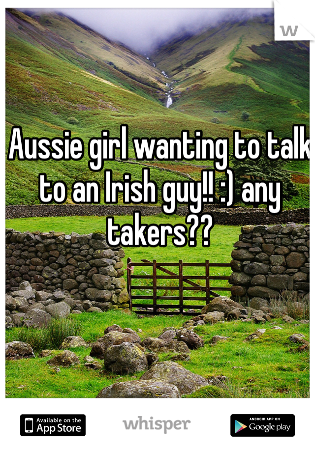 Aussie girl wanting to talk to an Irish guy!! :) any takers??