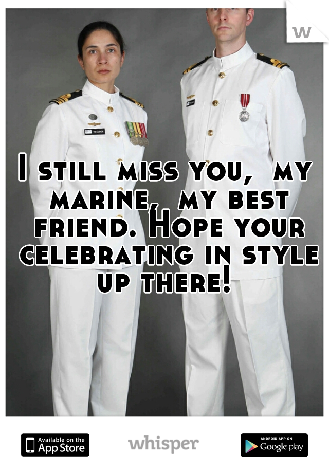 I still miss you,  my marine,  my best friend. Hope your celebrating in style up there!