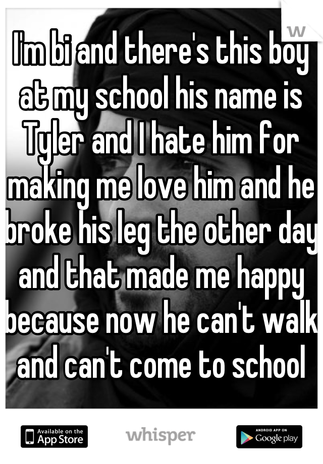 I'm bi and there's this boy at my school his name is Tyler and I hate him for making me love him and he broke his leg the other day and that made me happy because now he can't walk and can't come to school