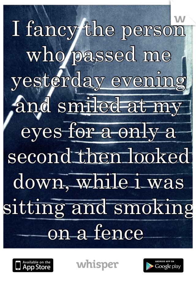 I fancy the person who passed me yesterday evening and smiled at my eyes for a only a second then looked down, while i was sitting and smoking on a fence