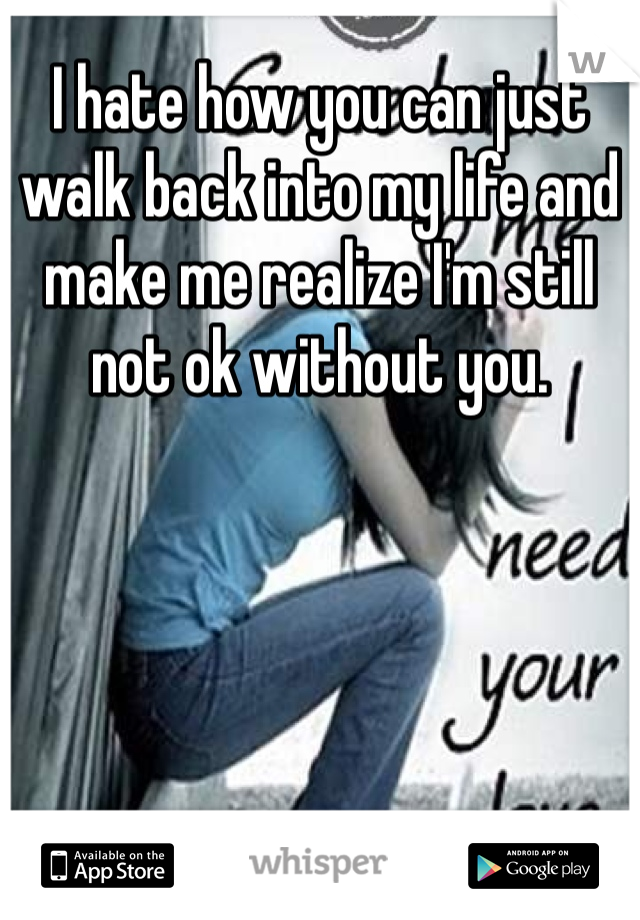I hate how you can just walk back into my life and make me realize I'm still not ok without you.
