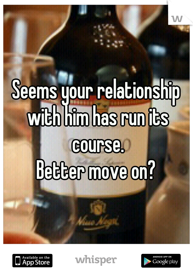 Seems your relationship with him has run its course. Better move on?