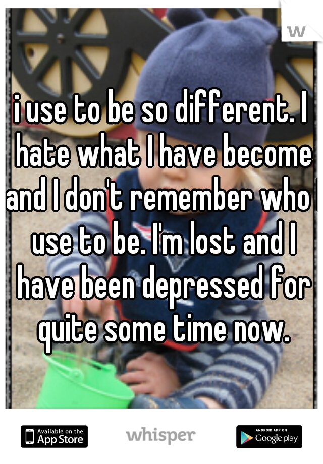 i use to be so different. I hate what I have become and I don't remember who I use to be. I'm lost and I have been depressed for quite some time now.