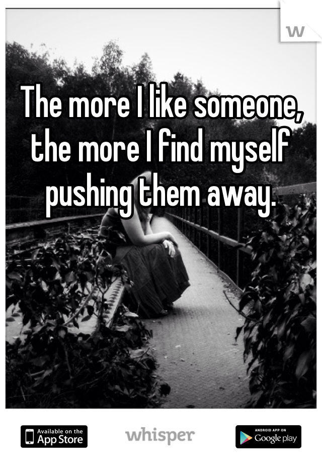 The more I like someone, the more I find myself pushing them away.