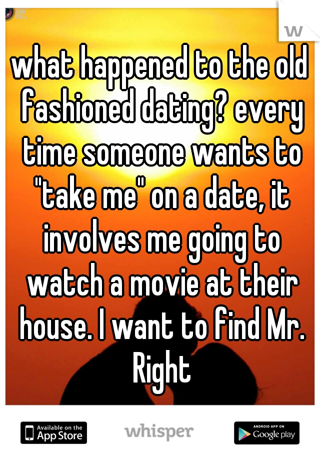 """what happened to the old fashioned dating? every time someone wants to """"take me"""" on a date, it involves me going to watch a movie at their house. I want to find Mr. Right"""