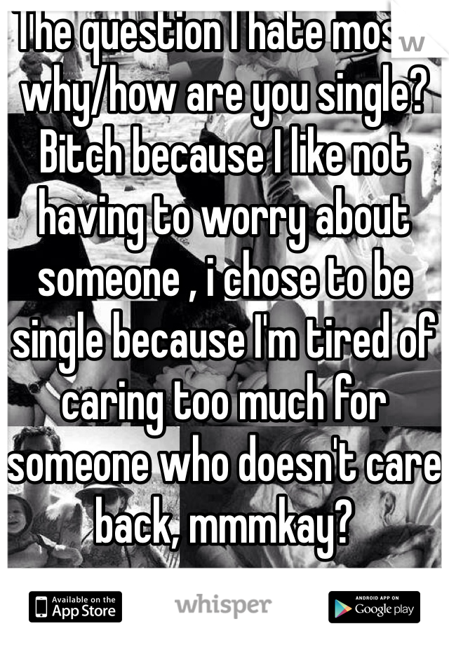 The question I hate most : why/how are you single? Bitch because I like not having to worry about someone , i chose to be single because I'm tired of caring too much for someone who doesn't care back, mmmkay?
