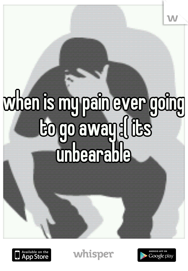 when is my pain ever going to go away :( its unbearable