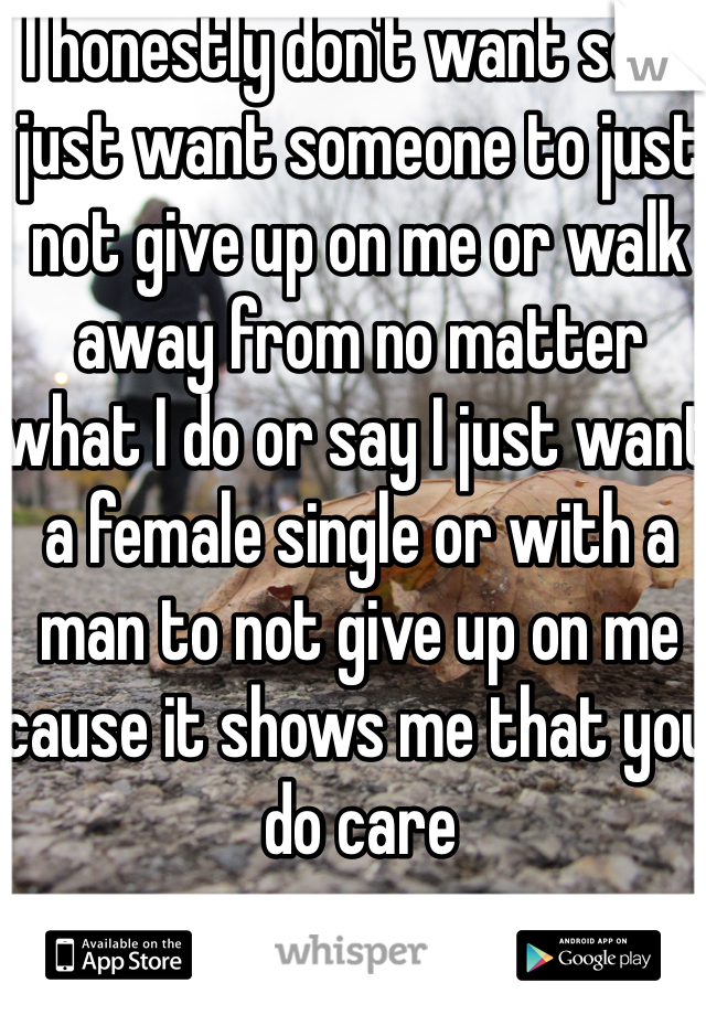 I honestly don't want sex I just want someone to just not give up on me or walk away from no matter what I do or say I just want a female single or with a man to not give up on me cause it shows me that you do care