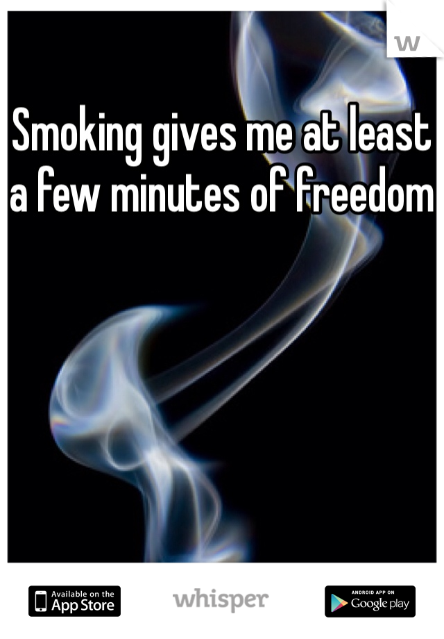 Smoking gives me at least a few minutes of freedom