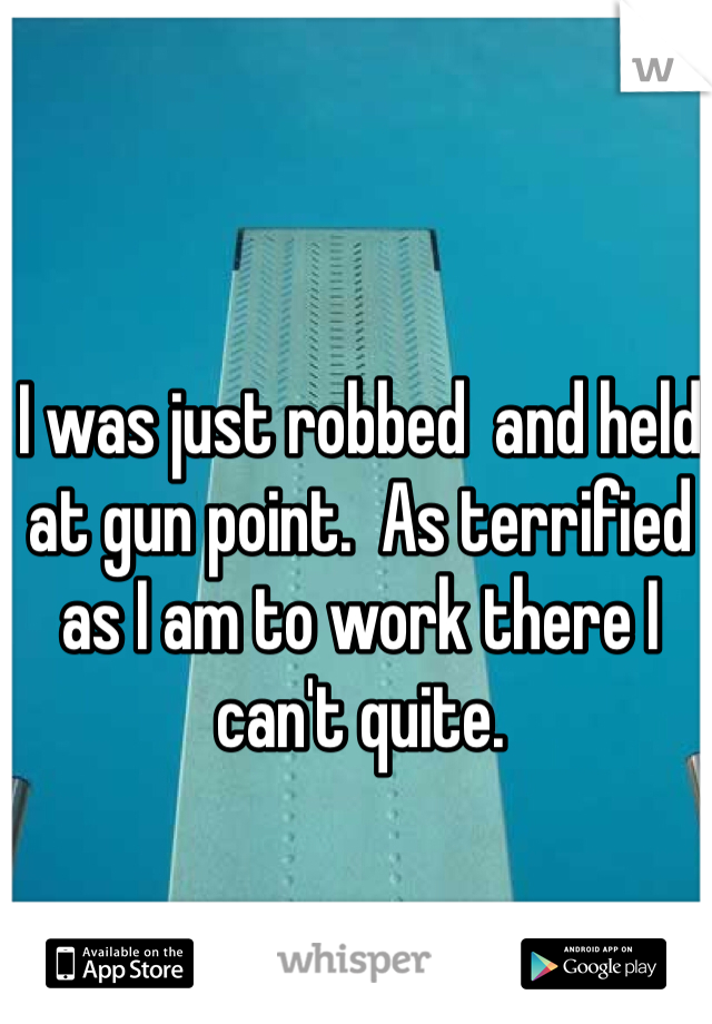 I was just robbed  and held at gun point.  As terrified as I am to work there I can't quite.