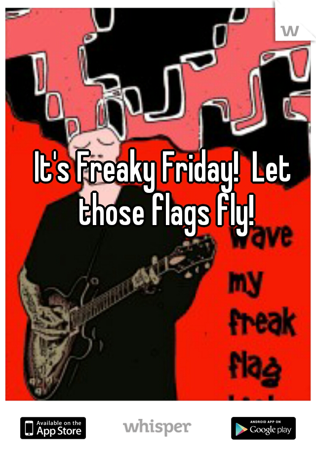 It's Freaky Friday!  Let those flags fly!