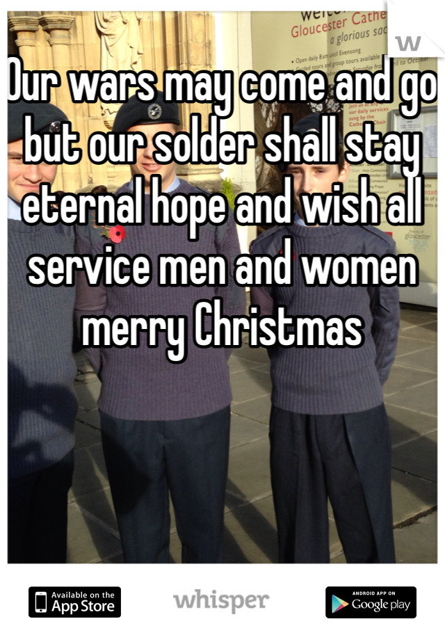 Our wars may come and go but our solder shall stay eternal hope and wish all service men and women merry Christmas